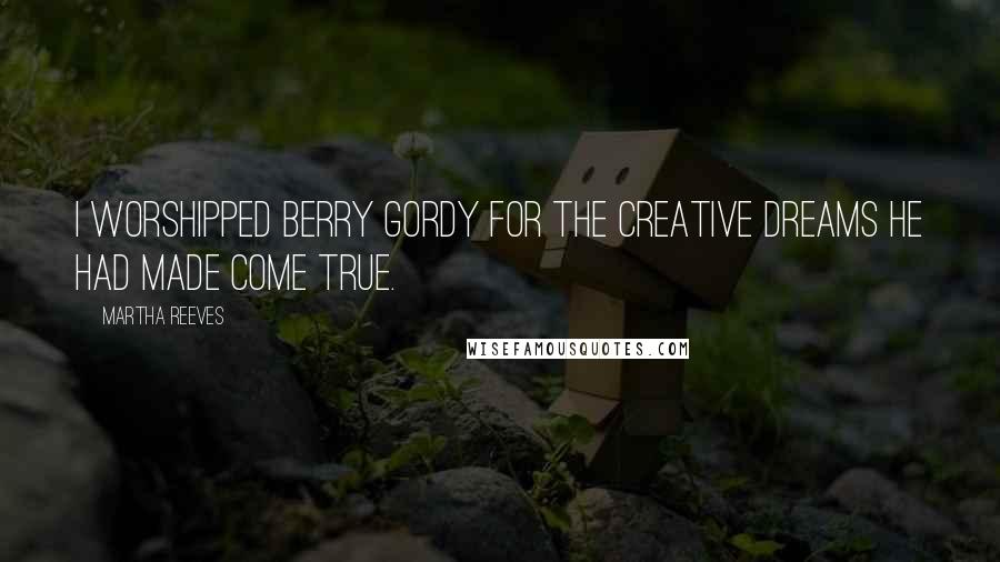 Martha Reeves quotes: I worshipped Berry Gordy for the creative dreams he had made come true.