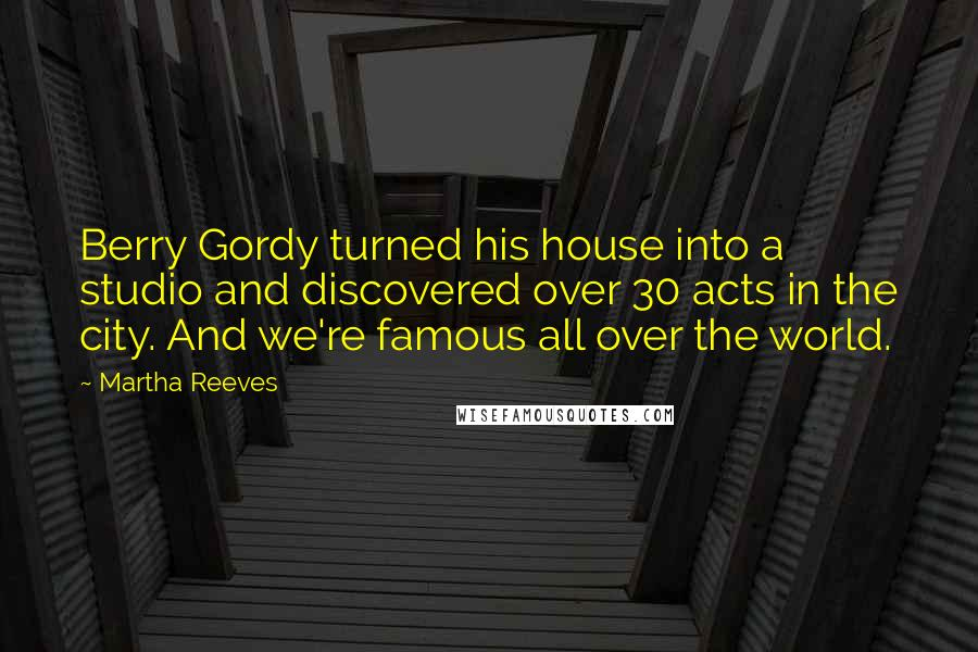 Martha Reeves quotes: Berry Gordy turned his house into a studio and discovered over 30 acts in the city. And we're famous all over the world.