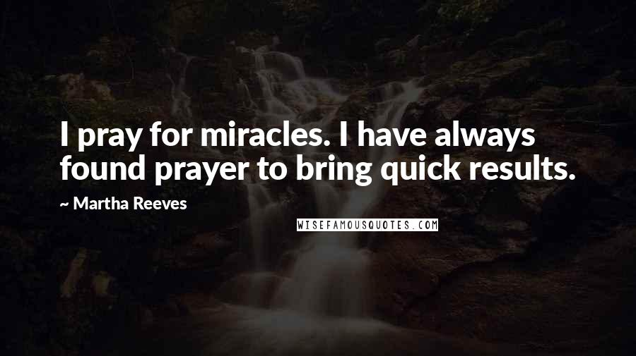 Martha Reeves quotes: I pray for miracles. I have always found prayer to bring quick results.