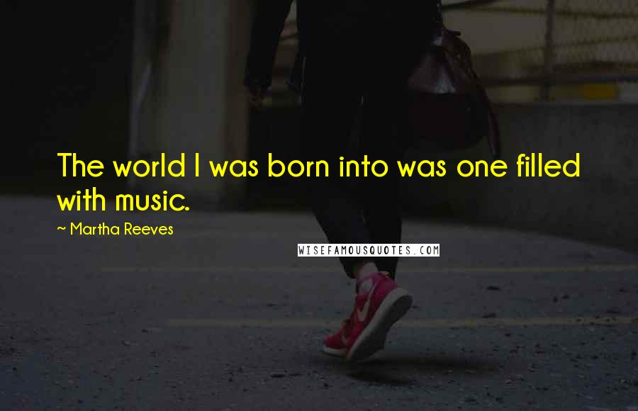 Martha Reeves quotes: The world I was born into was one filled with music.