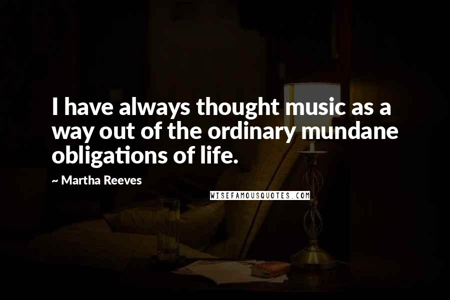 Martha Reeves quotes: I have always thought music as a way out of the ordinary mundane obligations of life.