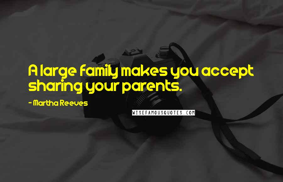 Martha Reeves quotes: A large family makes you accept sharing your parents.