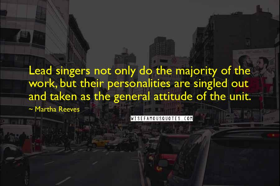 Martha Reeves quotes: Lead singers not only do the majority of the work, but their personalities are singled out and taken as the general attitude of the unit.