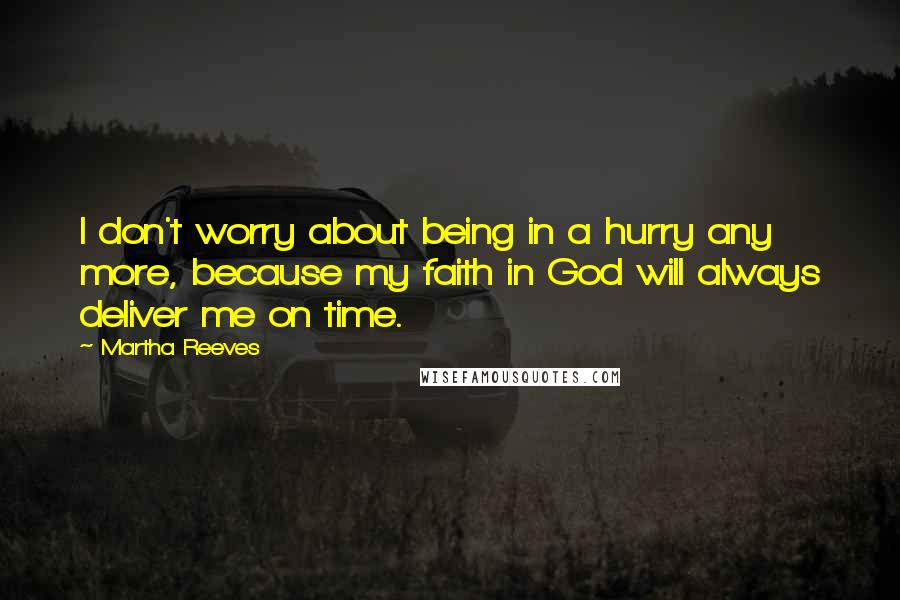 Martha Reeves quotes: I don't worry about being in a hurry any more, because my faith in God will always deliver me on time.