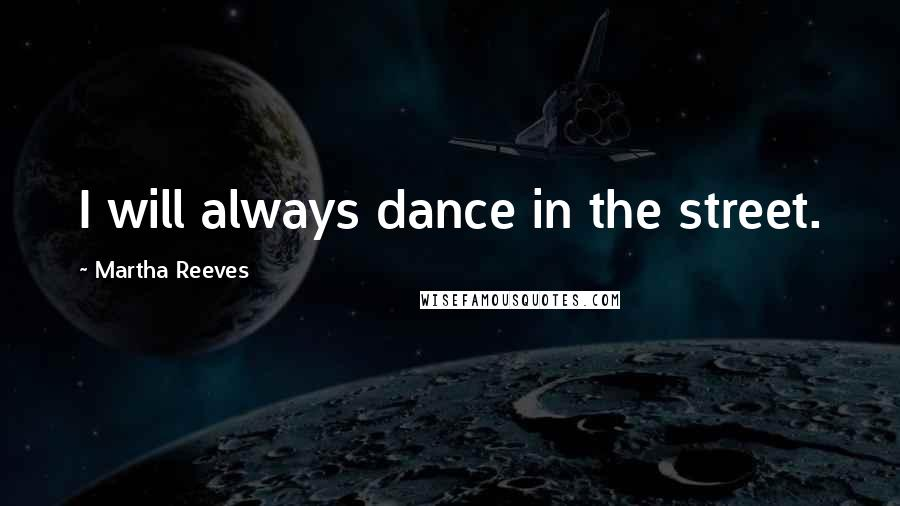 Martha Reeves quotes: I will always dance in the street.