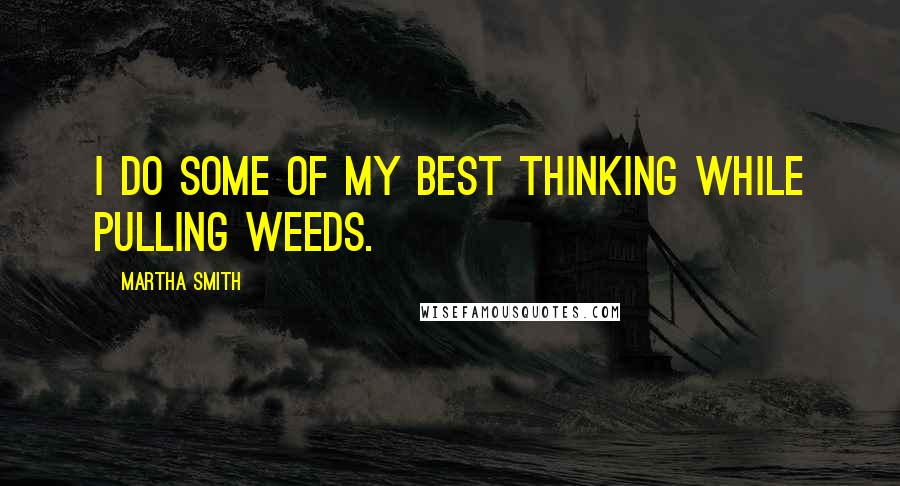 Martha Smith quotes: I do some of my best thinking while pulling weeds.