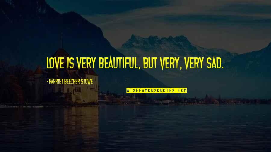 Martha Sowerby Quotes By Harriet Beecher Stowe: Love is very beautiful, but very, very sad.