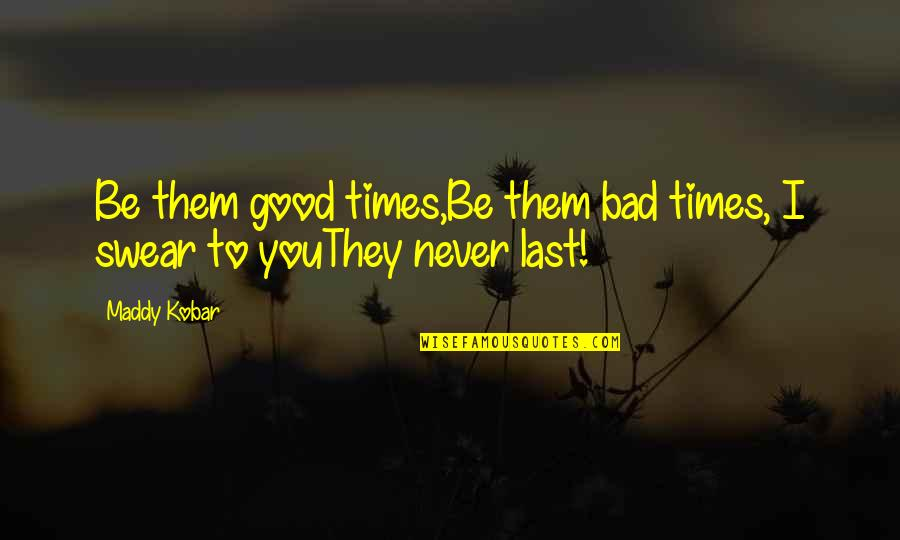 Martha Sowerby Quotes By Maddy Kobar: Be them good times,Be them bad times, I