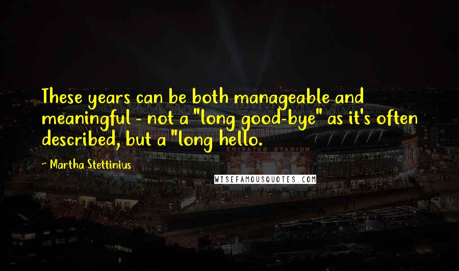 "Martha Stettinius quotes: These years can be both manageable and meaningful - not a ""long good-bye"" as it's often described, but a ""long hello."