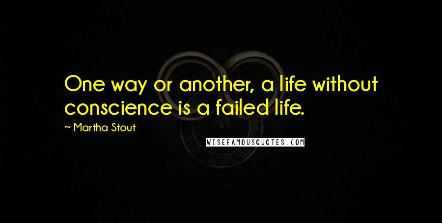 Martha Stout quotes: One way or another, a life without conscience is a failed life.