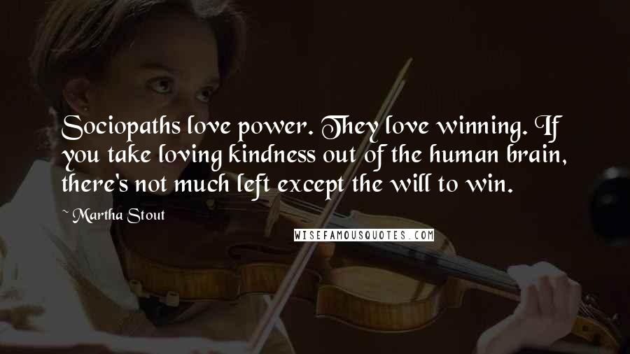 Martha Stout quotes: Sociopaths love power. They love winning. If you take loving kindness out of the human brain, there's not much left except the will to win.