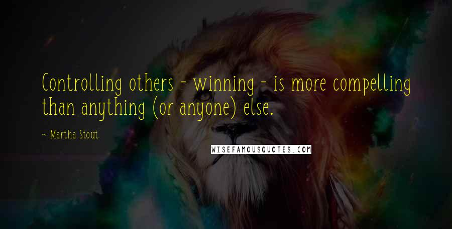 Martha Stout quotes: Controlling others - winning - is more compelling than anything (or anyone) else.