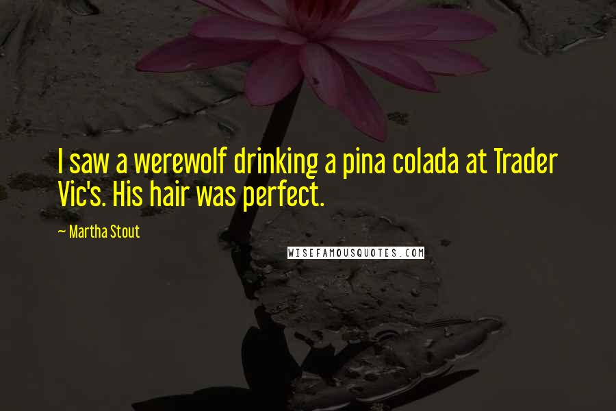 Martha Stout quotes: I saw a werewolf drinking a pina colada at Trader Vic's. His hair was perfect.