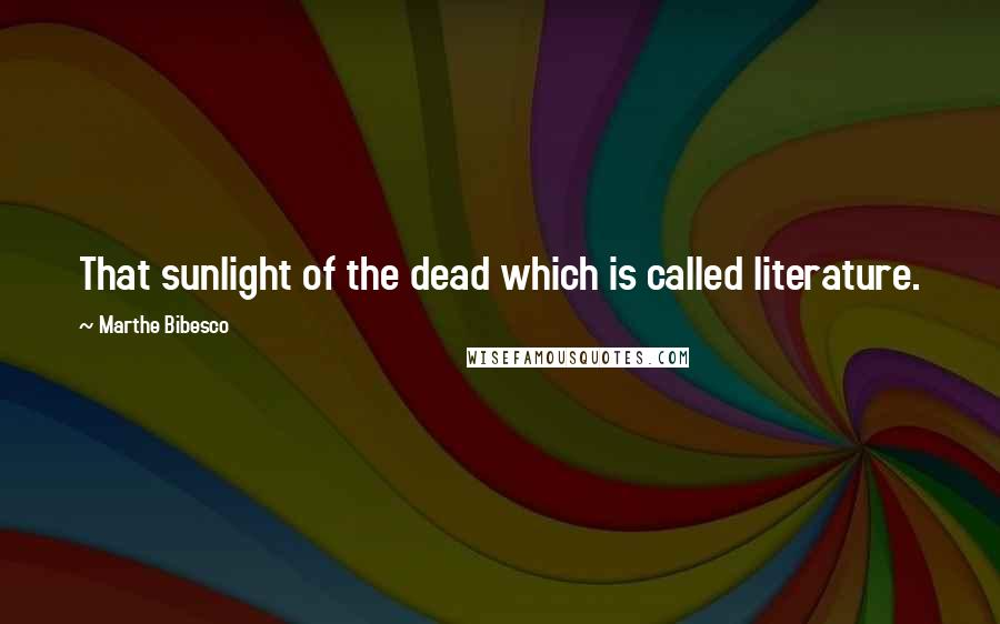 Marthe Bibesco quotes: That sunlight of the dead which is called literature.