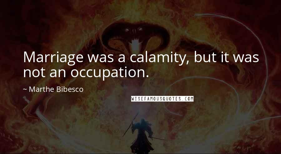 Marthe Bibesco quotes: Marriage was a calamity, but it was not an occupation.