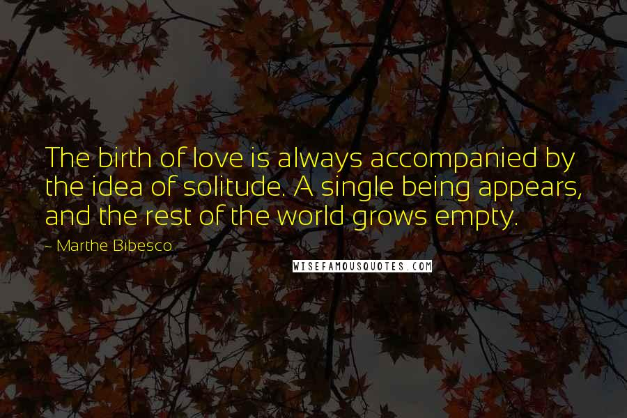 Marthe Bibesco quotes: The birth of love is always accompanied by the idea of solitude. A single being appears, and the rest of the world grows empty.