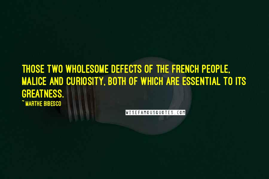 Marthe Bibesco quotes: Those two wholesome defects of the French people, malice and curiosity, both of which are essential to its greatness.