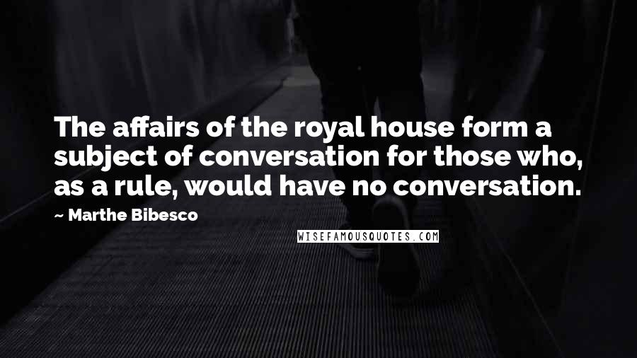 Marthe Bibesco quotes: The affairs of the royal house form a subject of conversation for those who, as a rule, would have no conversation.