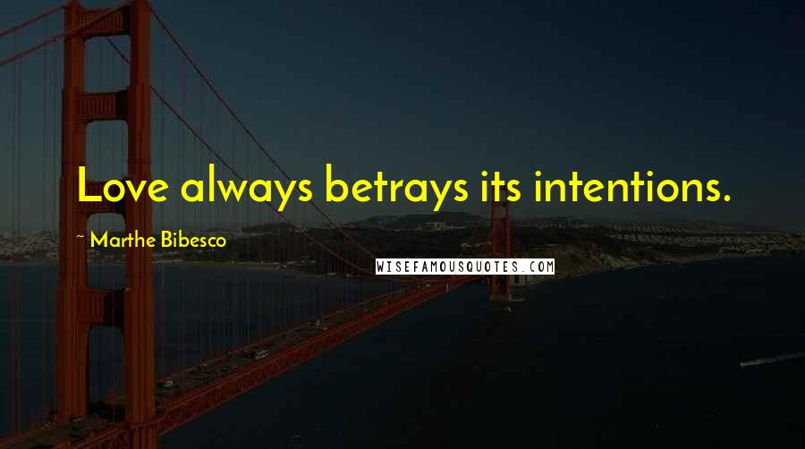 Marthe Bibesco quotes: Love always betrays its intentions.