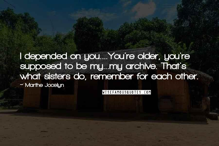 Marthe Jocelyn quotes: I depended on you....You're older, you're supposed to be my...my archive. That's what sisters do, remember for each other.