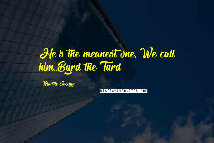 Marthe Jocelyn quotes: He's the meanest one. We call him..Byrd the Turd