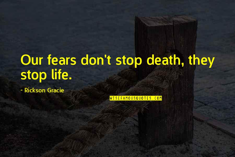 Martial Arts And Life Quotes By Rickson Gracie: Our fears don't stop death, they stop life.