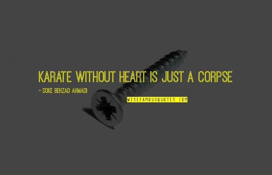 Martial Arts And Life Quotes By Soke Behzad Ahmadi: Karate without heart is just A corpse