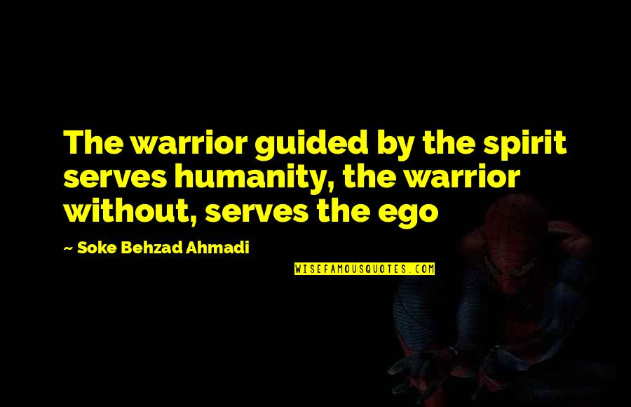 Martial Arts And Life Quotes By Soke Behzad Ahmadi: The warrior guided by the spirit serves humanity,
