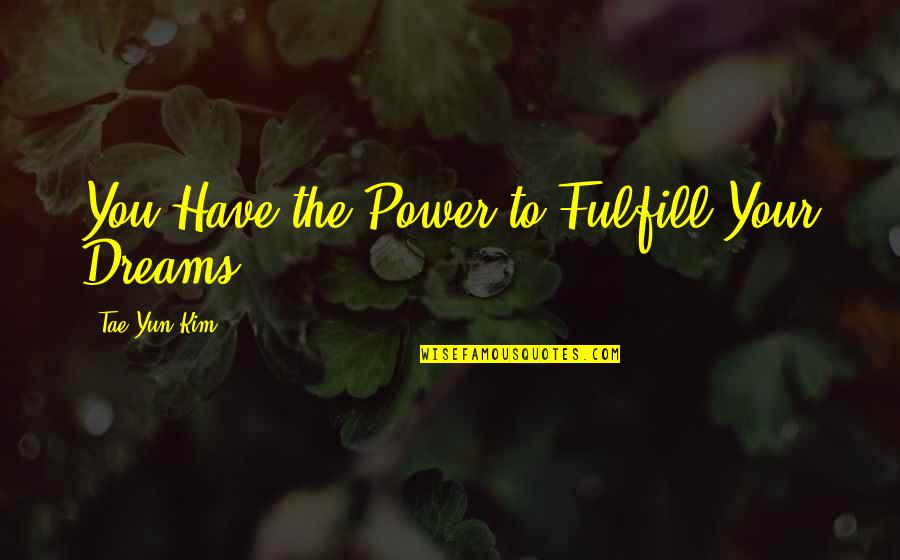 Martial Arts And Life Quotes By Tae Yun Kim: You Have the Power to Fulfill Your Dreams!