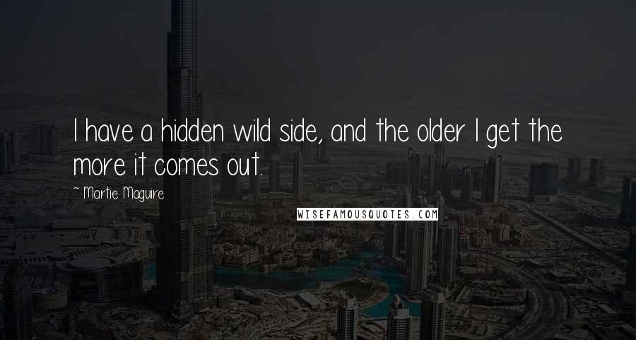 Martie Maguire quotes: I have a hidden wild side, and the older I get the more it comes out.