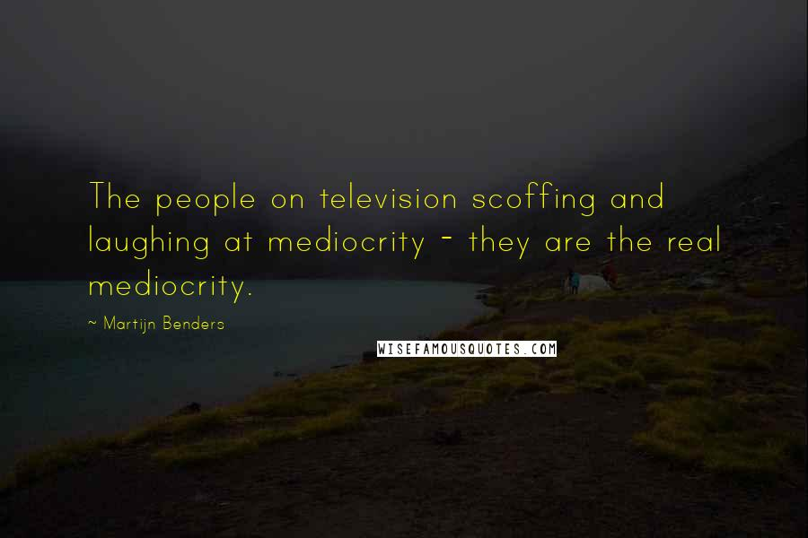 Martijn Benders quotes: The people on television scoffing and laughing at mediocrity - they are the real mediocrity.
