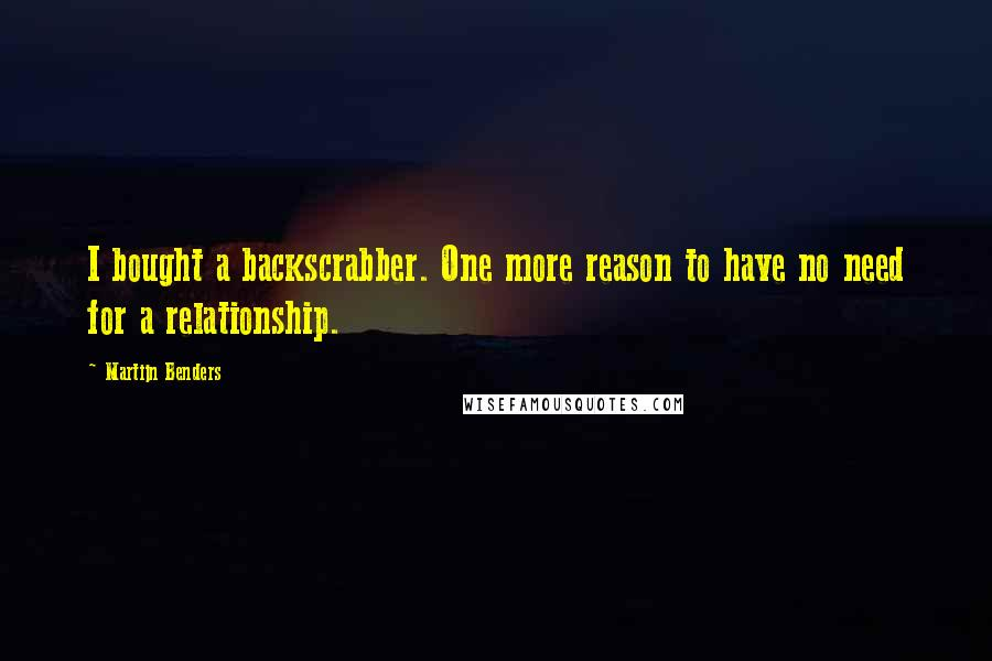 Martijn Benders quotes: I bought a backscrabber. One more reason to have no need for a relationship.