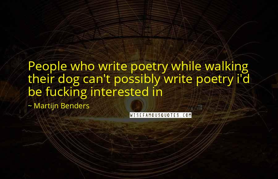 Martijn Benders quotes: People who write poetry while walking their dog can't possibly write poetry i'd be fucking interested in