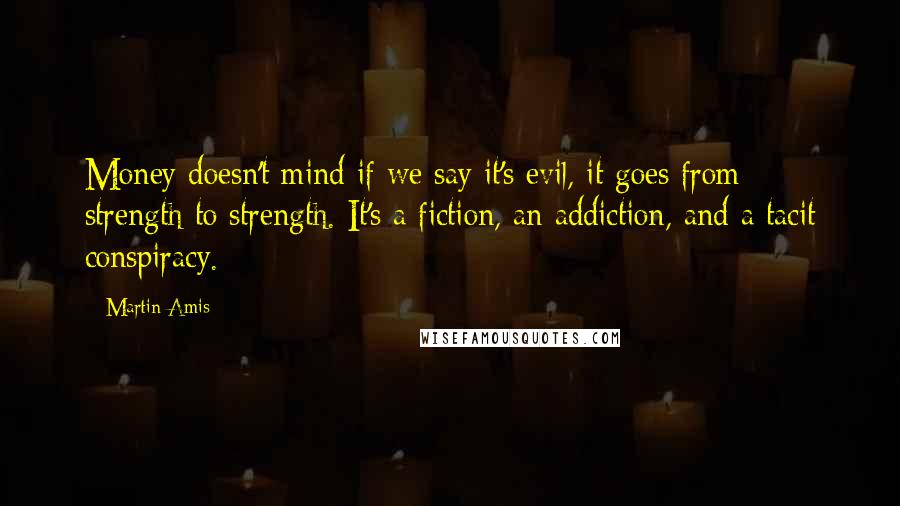 Martin Amis quotes: Money doesn't mind if we say it's evil, it goes from strength to strength. It's a fiction, an addiction, and a tacit conspiracy.