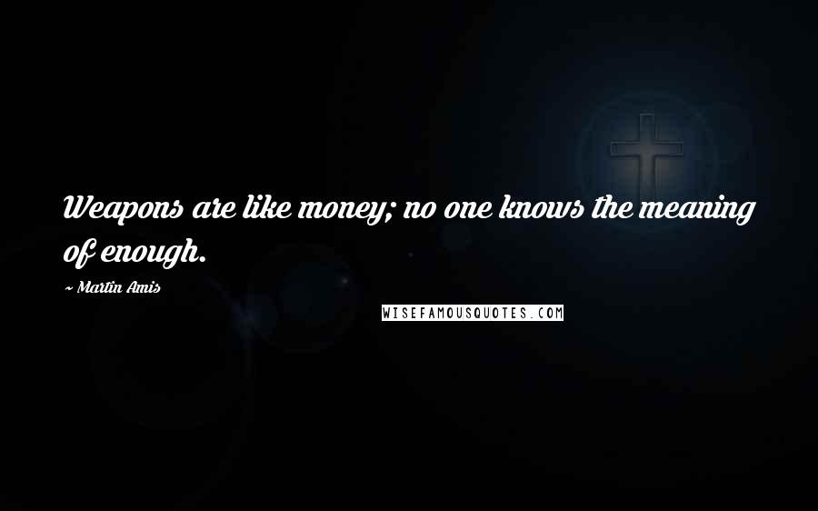 Martin Amis quotes: Weapons are like money; no one knows the meaning of enough.