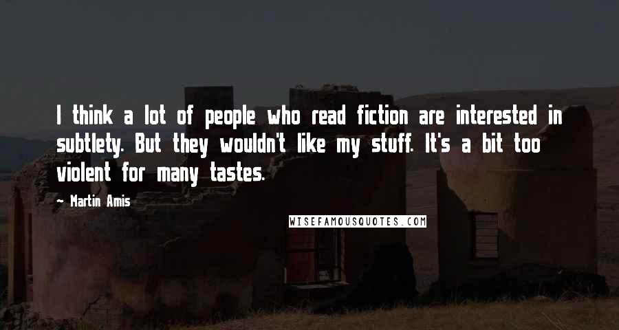 Martin Amis quotes: I think a lot of people who read fiction are interested in subtlety. But they wouldn't like my stuff. It's a bit too violent for many tastes.