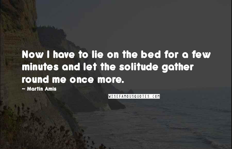 Martin Amis quotes: Now I have to lie on the bed for a few minutes and let the solitude gather round me once more.