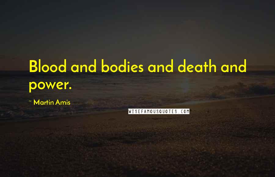 Martin Amis quotes: Blood and bodies and death and power.