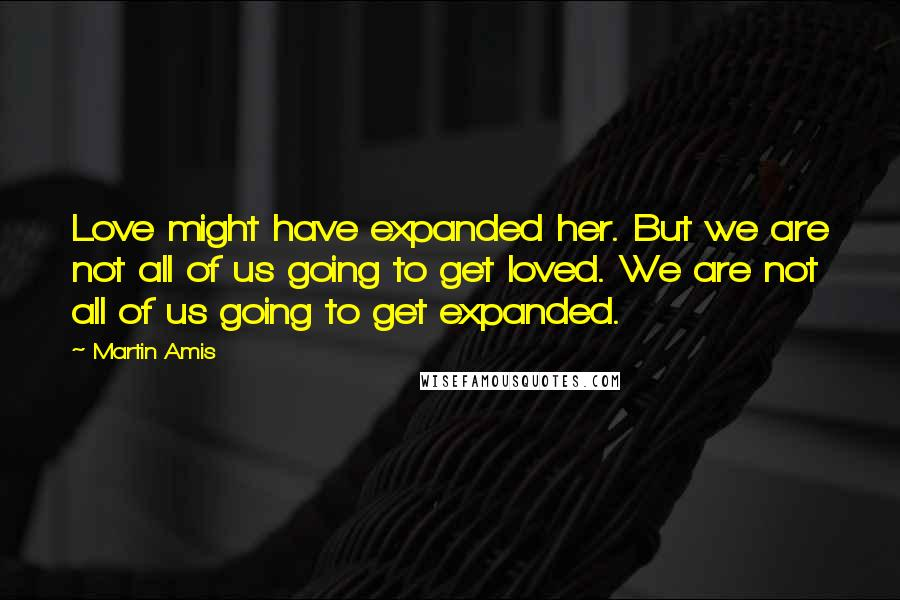 Martin Amis quotes: Love might have expanded her. But we are not all of us going to get loved. We are not all of us going to get expanded.
