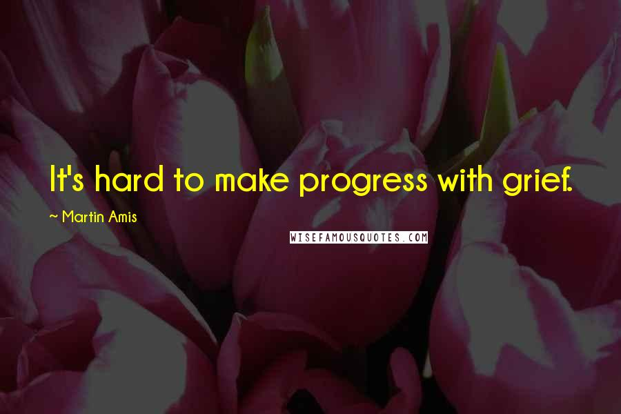 Martin Amis quotes: It's hard to make progress with grief.
