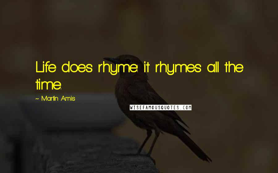 Martin Amis quotes: Life does rhyme: it rhymes all the time.