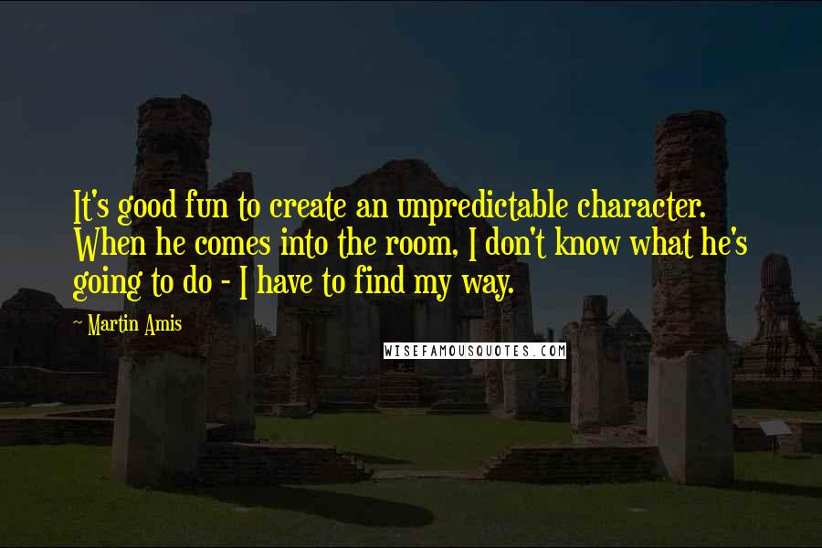 Martin Amis quotes: It's good fun to create an unpredictable character. When he comes into the room, I don't know what he's going to do - I have to find my way.