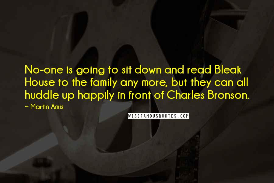 Martin Amis quotes: No-one is going to sit down and read Bleak House to the family any more, but they can all huddle up happily in front of Charles Bronson.