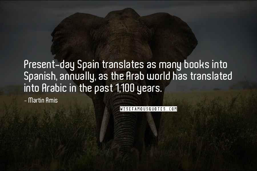 Martin Amis quotes: Present-day Spain translates as many books into Spanish, annually, as the Arab world has translated into Arabic in the past 1,100 years.