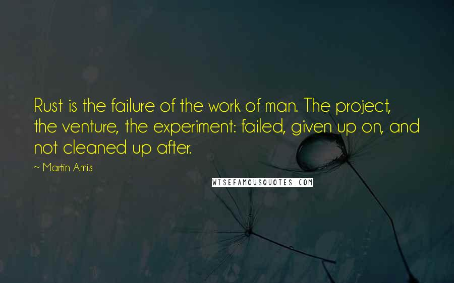 Martin Amis quotes: Rust is the failure of the work of man. The project, the venture, the experiment: failed, given up on, and not cleaned up after.
