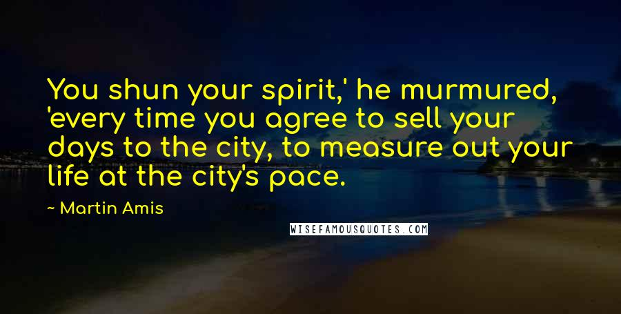 Martin Amis quotes: You shun your spirit,' he murmured, 'every time you agree to sell your days to the city, to measure out your life at the city's pace.