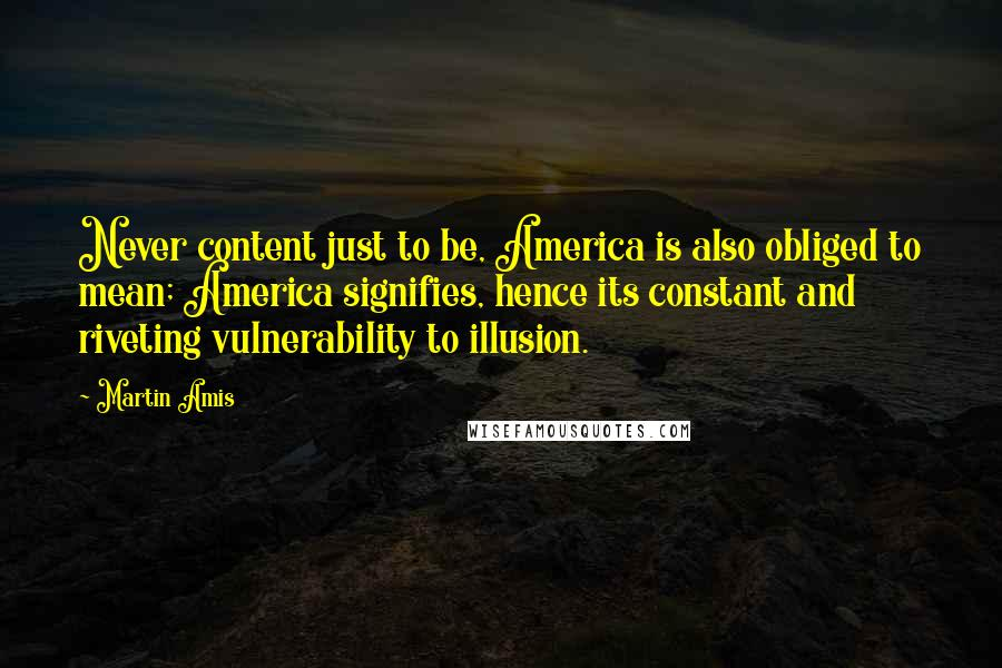 Martin Amis quotes: Never content just to be, America is also obliged to mean; America signifies, hence its constant and riveting vulnerability to illusion.