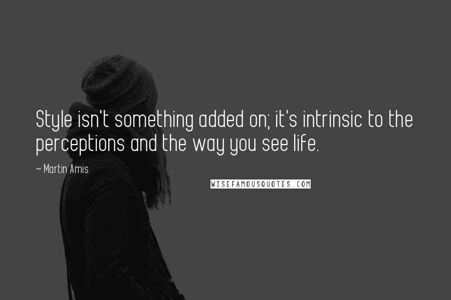 Martin Amis quotes: Style isn't something added on; it's intrinsic to the perceptions and the way you see life.