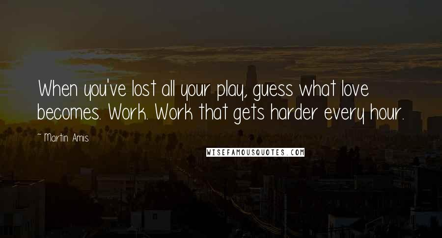 Martin Amis quotes: When you've lost all your play, guess what love becomes. Work. Work that gets harder every hour.