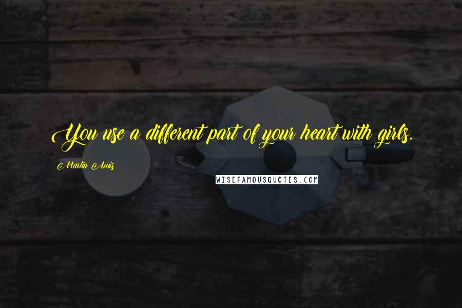 Martin Amis quotes: You use a different part of your heart with girls.